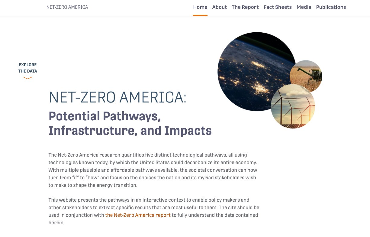 Data website: netzeroamerica.princeton.eduThis website presents the pathways in an interactive context to enable policy makers and other stakeholders to extract specific results that are most useful to them. The site should be used in conjunction with the Net-Zero America report to fully understand the data contained herein.